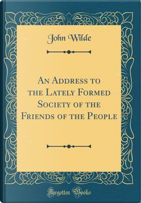 An Address to the Lately Formed Society of the Friends of the People (Classic Reprint) by John Wilde