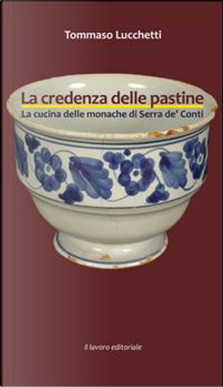 La credenza delle pastine. La cucina delle monache di Serra de' Conti by Tommaso Lucchetti