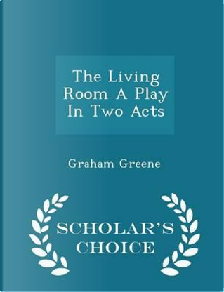 The Living Room a Play in Two Acts - Scholar's Choice Edition by Graham Greene