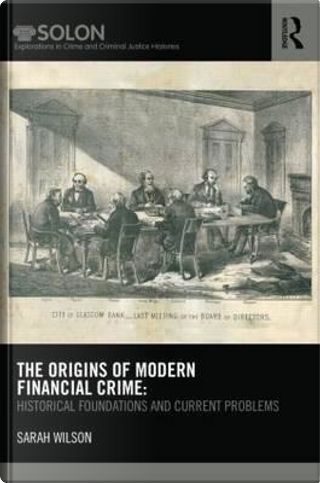 The Origins of Modern Financial Crime by Sarah Wilson