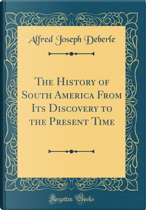 The History of South America From Its Discovery to the Present Time (Classic Reprint) by Alfred Joseph Deberle