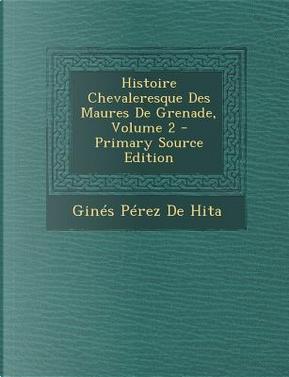Histoire Chevaleresque Des Maures de Grenade, Volume 2 by GINES PEREZ DE HITA