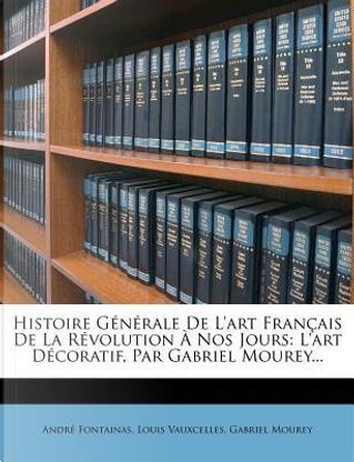 Histoire Generale de L'Art Francais de La Revolution a Nos Jours by Andr Fontainas