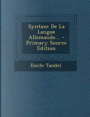 Syntaxe de La Langue Allemande. - Primary Source Edition by Emile Tandel