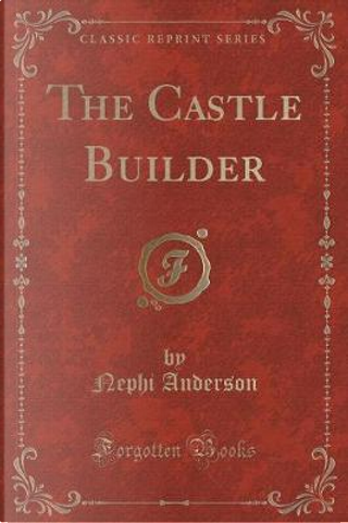 The Castle Builder (Classic Reprint) by Nephi Anderson