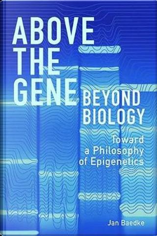 Above the Gene, Beyond Biology by Jan Baedke