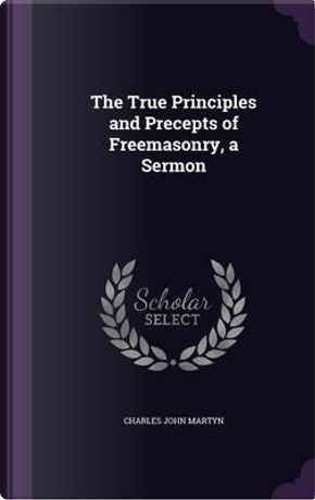 The True Principles and Precepts of Freemasonry, a Sermon by Charles John Martyn
