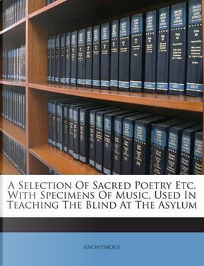 A Selection of Sacred Poetry Etc. with Specimens of Music, Used in Teaching the Blind at the Asylum by ANONYMOUS