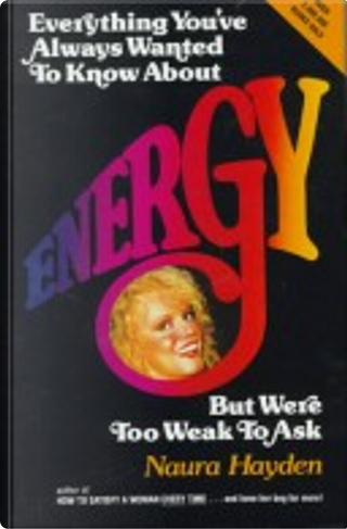 Everything You've Always Wanted to Know About Energy but Were Too Weak to Ask by Naura Hayden