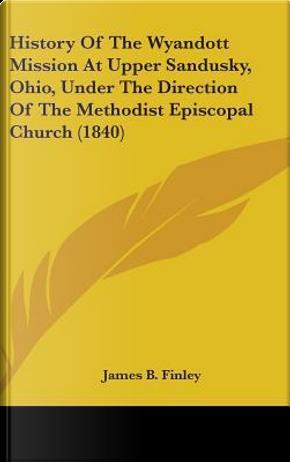 History of the Wyandott Mission at Upper Sandusky, Ohio, Und by James B. Finley