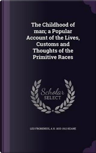 The Childhood of Man; A Popular Account of the Lives, Customs and Thoughts of the Primitive Races by Leo Frobenius