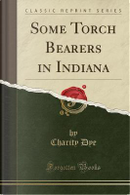 Some Torch Bearers in Indiana (Classic Reprint) by Charity Dye