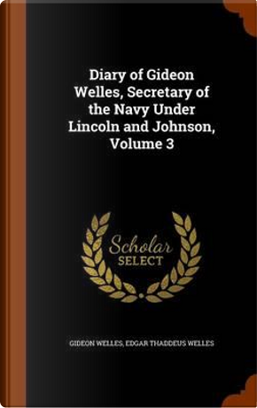 Diary of Gideon Welles, Secretary of the Navy Under Lincoln and Johnson, Volume 3 by Gideon Welles
