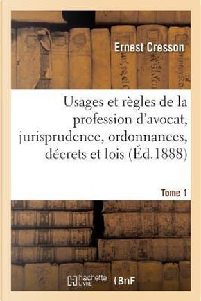 Usages et Regles de la Profession d'Avocat, Jurisprudence, Ordonnances, Decrets et Lois. Tome 1 by Cresson Ernest