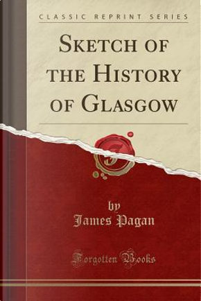Sketch of the History of Glasgow (Classic Reprint) by James Pagan