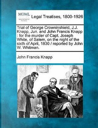Trial of George Crowninshield, J.J. Knapp, Jun. and John Francis Knapp by John Francis Knapp