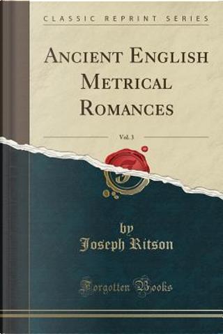 Ancient English Metrical Romances, Vol. 3 (Classic Reprint) by Joseph Ritson