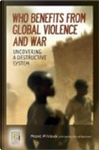 Who Benefits from Global Violence and War by Jennifer Achord Rountree, Marc Pilisuk