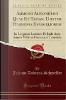 Ammonii Alexandrini Quae Et Tatiani Dicitur Harmonia Evangeliorum by Johann Andreas Schmeller