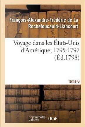 Voyage Dans les Etats-Unis d'Amerique, 1795-1797. Tome 6 by La Rochefoucauld-Lia