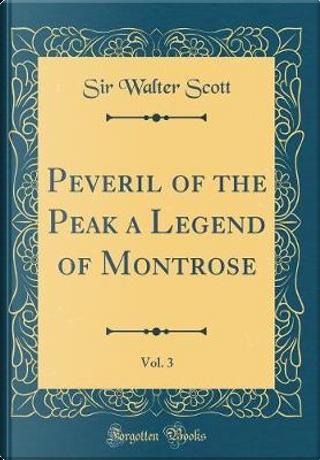 Peveril of the Peak a Legend of Montrose, Vol. 3 (Classic Reprint) by Sir Walter Scott