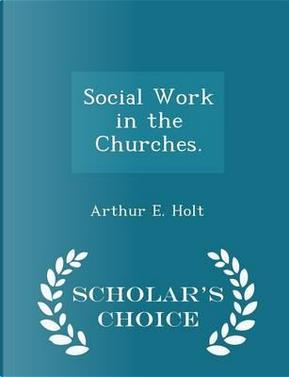 Social Work in the Churches. - Scholar's Choice Edition by Arthur E Holt