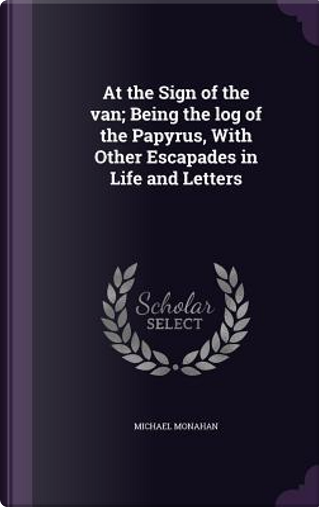 At the Sign of the Van, Being the Log of the Papyrus with Other Escapades in Life and Letters by Michael Monahan