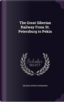 The Great Siberian Railway from St. Petersburg to Pekin by Michael Myers Shoemaker