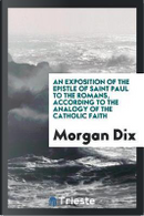 An Exposition of the Epistle of Saint Paul to the Romans, According to the Analogy of the Catholic Faith by Morgan Dix
