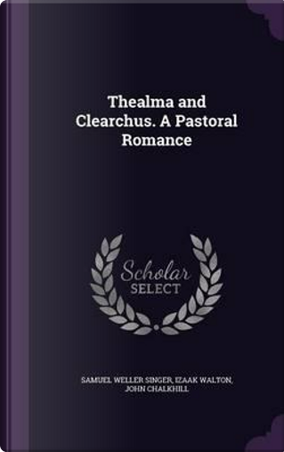 Thealma and Clearchus. a Pastoral Romance by Samuel Weller Singer