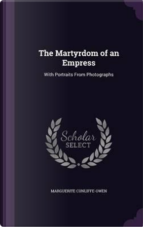 The Martyrdom of an Empress by Marguerite Cunliffe-Owen