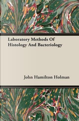Laboratory Methods of Histology and Bacteriology by John Hamilton Holman