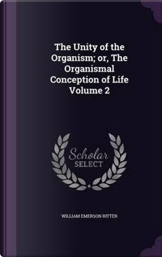 The Unity of the Organism; Or, the Organismal Conception of Life Volume 2 by William Emerson Ritter