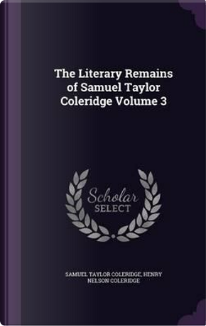 The Literary Remains of Samuel Taylor Coleridge Volume 3 by Samuel Taylor Coleridge