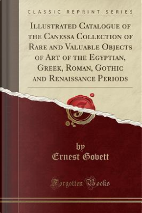 Illustrated Catalogue of the Canessa Collection of Rare and Valuable Objects of Art of the Egyptian, Greek, Roman, Gothic and Renaissance Periods (Classic Reprint) by Ernest Govett