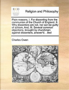 Plain Reasons, I. for Dissenting from the Communion of the Church of England. II. Why Dissenters Are Not, Nor Can Be Guilty of Schism, And, III. Sever by Charles Owen
