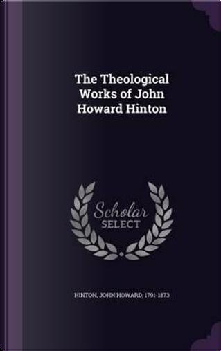 The Theological Works of John Howard Hinton by John Howard Hinton