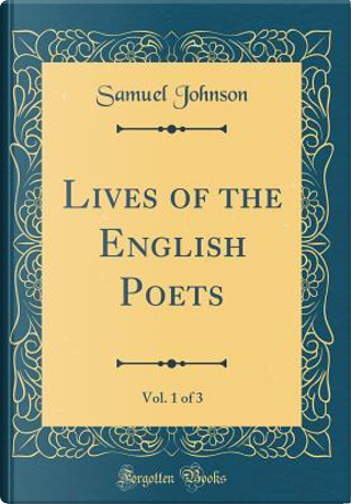 Lives of the English Poets, Vol. 1 of 3 (Classic Reprint) by Samuel Johnson