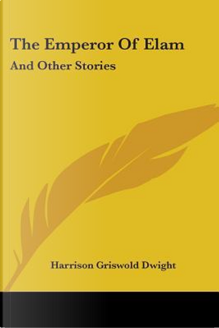 The Emperor of Elam, and Other Stories by Harrison Griswold Dwight