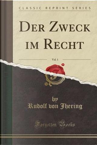Der Zweck im Recht, Vol. 1 (Classic Reprint) by Rudolf Von Jhering