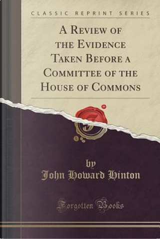 A Review of the Evidence Taken Before a Committee of the House of Commons (Classic Reprint) by John Howard Hinton