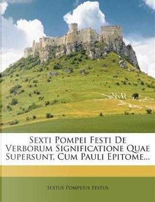 Sexti Pompei Festi de Verborum Significatione Quae Supersunt, Cum Pauli Epitome... by Sextus Pompeius Festus