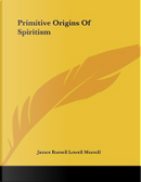 Primitive Origins of Spiritism by James Russell Lowell Morrell