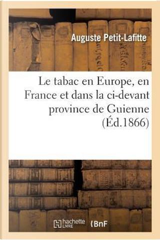 Le Tabac en Europe, en France et Dans la Ci-Devant Province de Guienne by Petit-Lafitte-a