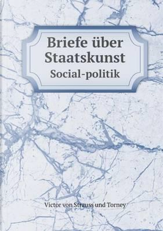 Briefe Uber Staatskunst Social-Politik by Victor von Strauss und Torney