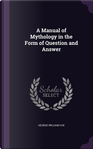 A Manual of Mythology in the Form of Question and Answer by George William Cox