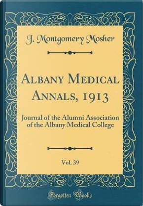 Albany Medical Annals, 1913, Vol. 39 by J. Montgomery Mosher