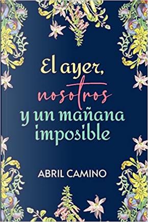 El ayer, nosotros y un mañana imposible by Abril Camino