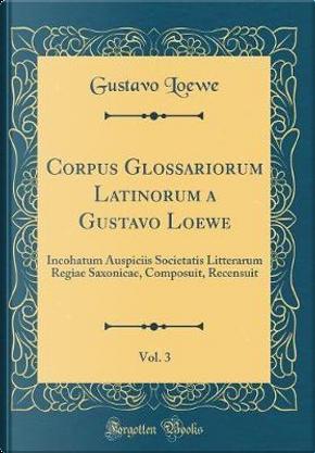 Corpus Glossariorum Latinorum a Gustavo Loewe, Vol. 3 by Gustavo Loewe