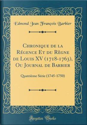 Chronique de la Régence Et du Règne de Louis XV (1718-1763), Ou Journal de Barbier by Edmond Jean François Barbier